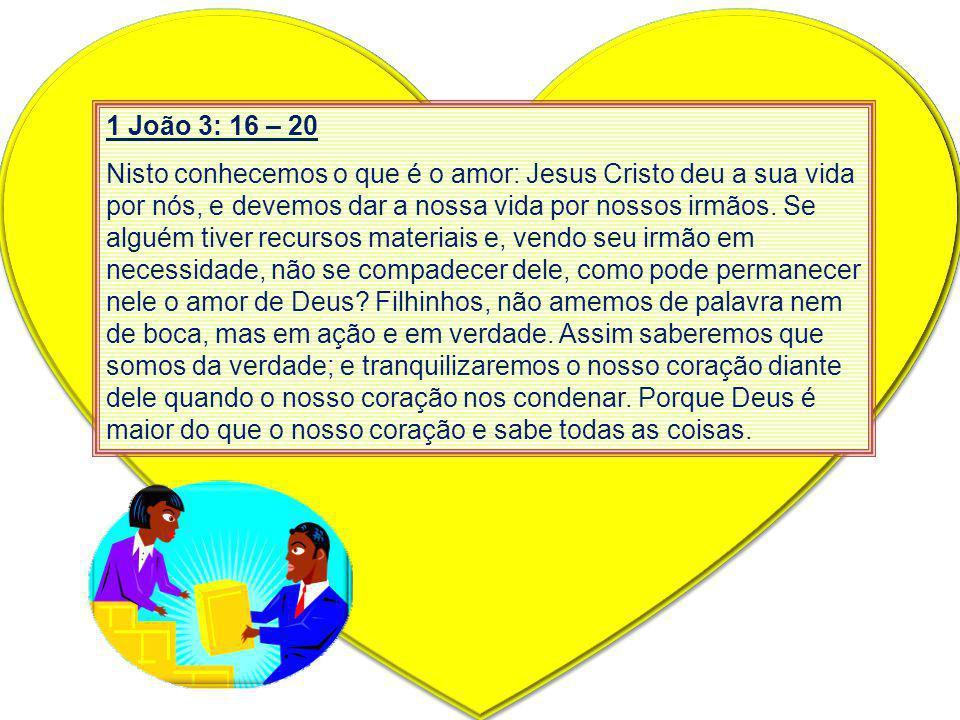 1 João 3: 16 – 20 Nisto conhecemos o que é o amor: Jesus Cristo deu a sua vida por nós, e devemos dar a nossa vida por nossos irmãos. Se alguém tiver