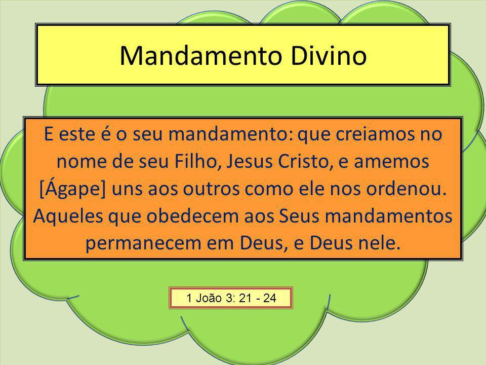 Mandamento Divino E este é o seu mandamento: que creiamos no nome de seu Filho, Jesus Cristo, e amemos [Ágape] uns aos outros como ele nos ordenou. Aq