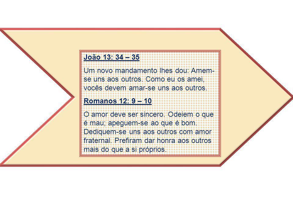 João 13: 34 – 35 Um novo mandamento lhes dou: Amem- se uns aos outros. Como eu os amei, vocês devem amar-se uns aos outros. Romanos 12: 9 – 10 O amor