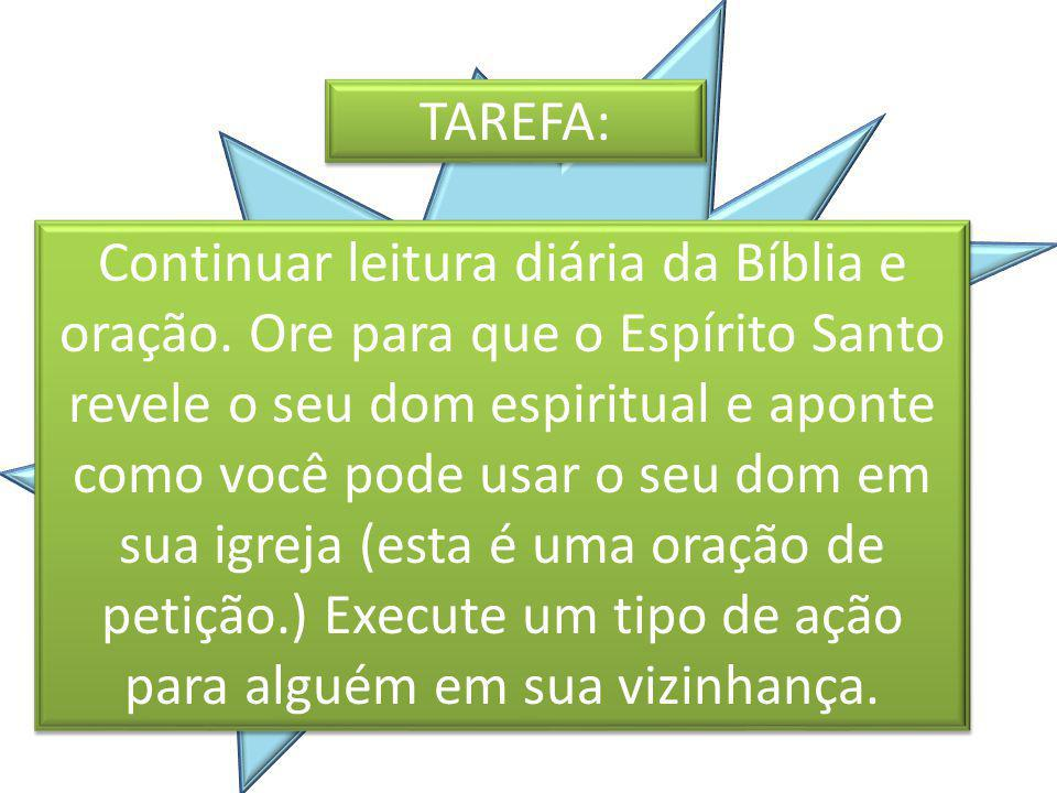 TAREFA: Continuar leitura diária da Bíblia e oração. Ore para que o Espírito Santo revele o seu dom espiritual e aponte como você pode usar o seu dom