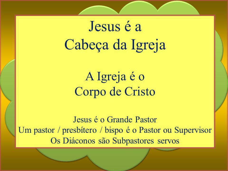 Jesus é a Cabeça da Igreja A Igreja é o Corpo de Cristo Jesus é o Grande Pastor Um pastor / presbítero / bispo é o Pastor ou Supervisor Os Diáconos sã