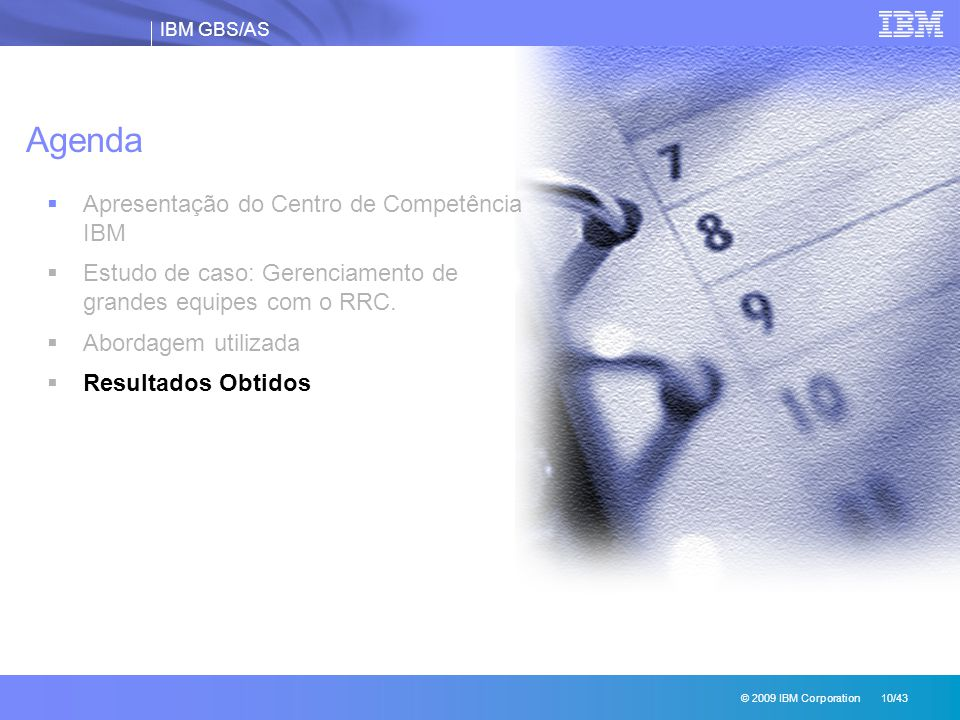 IBM GBS/AS © 2009 IBM Corporation 10/43 Agenda  Apresentação do Centro de Competência IBM  Estudo de caso: Gerenciamento de grandes equipes com o RRC.