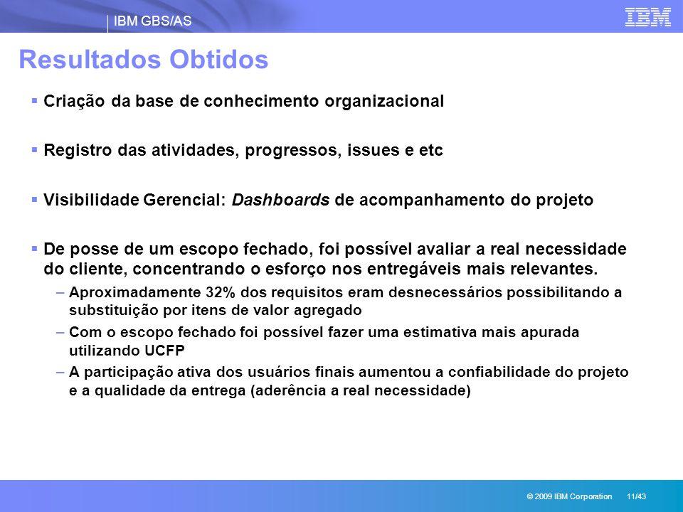 IBM GBS/AS © 2009 IBM Corporation 11/43 Resultados Obtidos  Criação da base de conhecimento organizacional  Registro das atividades, progressos, iss