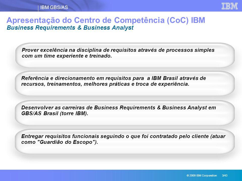 IBM GBS/AS © 2009 IBM Corporation 3/43 Apresentação do Centro de Competência (CoC) IBM Business Requirements & Business Analyst Prover excelência na disciplina de requisitos através de processos simples com um time experiente e treinado.