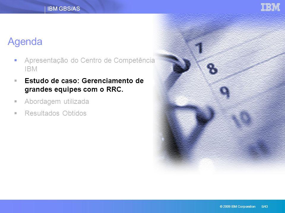 IBM GBS/AS © 2009 IBM Corporation 5/43 Agenda  Apresentação do Centro de Competência IBM  Estudo de caso: Gerenciamento de grandes equipes com o RRC.