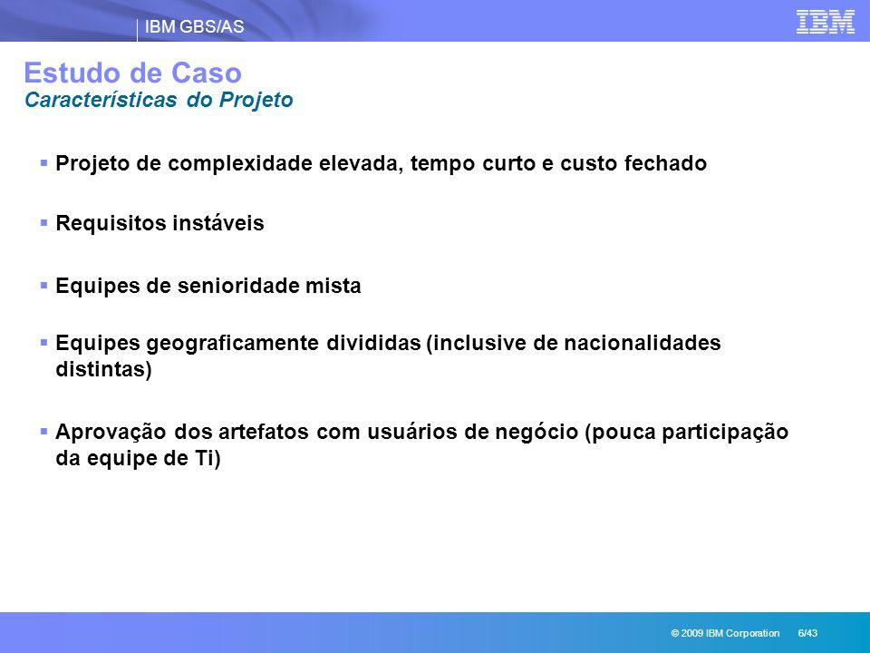 IBM GBS/AS © 2009 IBM Corporation 6/43 Estudo de Caso Características do Projeto  Projeto de complexidade elevada, tempo curto e custo fechado  Requ