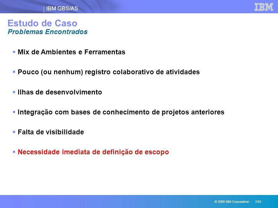 IBM GBS/AS © 2009 IBM Corporation 7/43 Estudo de Caso Problemas Encontrados  Mix de Ambientes e Ferramentas  Pouco (ou nenhum) registro colaborativo de atividades  Ilhas de desenvolvimento  Integração com bases de conhecimento de projetos anteriores  Falta de visibilidade  Necessidade imediata de definição de escopo