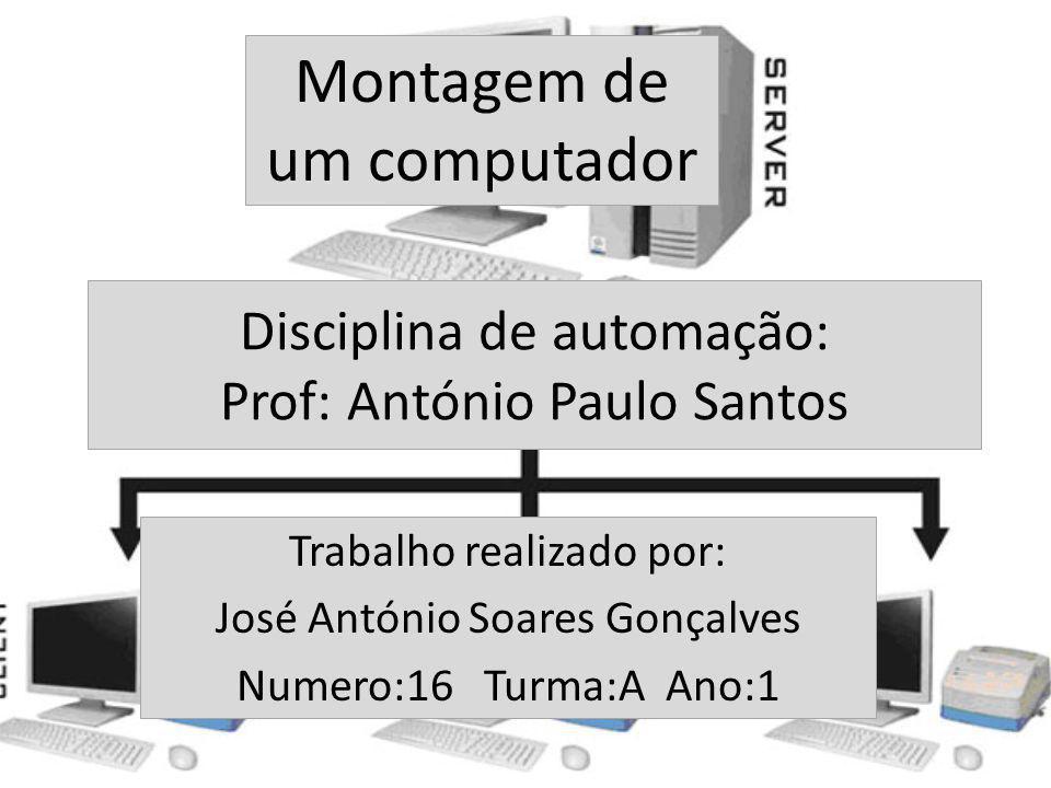 Disciplina de automação: Prof: António Paulo Santos Trabalho realizado por: José António Soares Gonçalves Numero:16 Turma:A Ano:1 Montagem de um compu