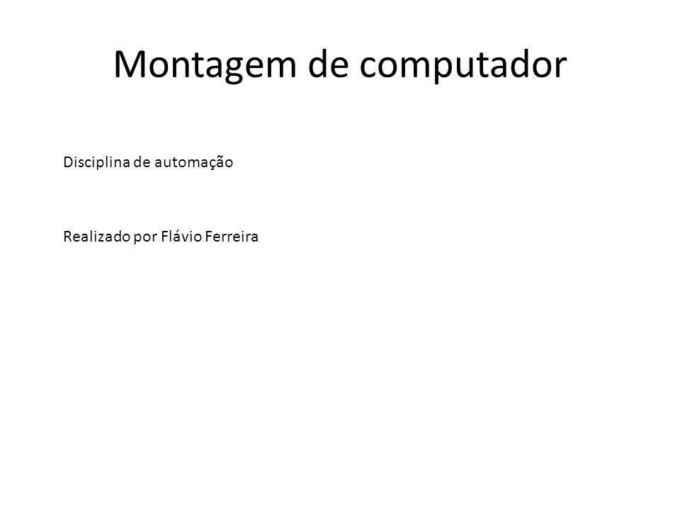 Montagem de computador Disciplina de automação Realizado por Flávio Ferreira