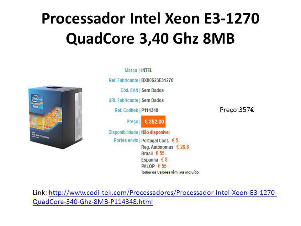 Processador Intel Xeon E3-1270 QuadCore 3,40 Ghz 8MB Preço:357€ Link: http://www.codi-tek.com/Processadores/Processador-Intel-Xeon-E3-1270- QuadCore-3