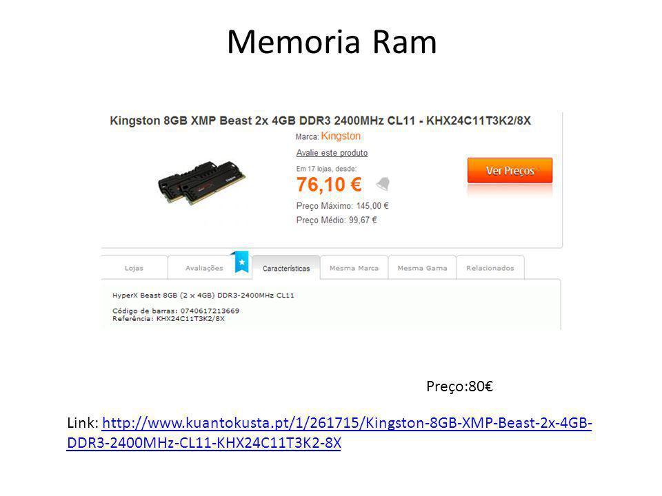 Memoria Ram Preço:80€ Link: http://www.kuantokusta.pt/1/261715/Kingston-8GB-XMP-Beast-2x-4GB- DDR3-2400MHz-CL11-KHX24C11T3K2-8Xhttp://www.kuantokusta.