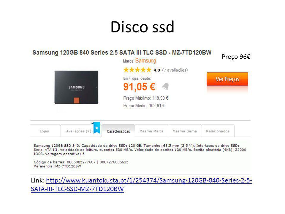 Disco ssd Preço 96€ Link: http://www.kuantokusta.pt/1/254374/Samsung-120GB-840-Series-2-5- SATA-III-TLC-SSD-MZ-7TD120BWhttp://www.kuantokusta.pt/1/254