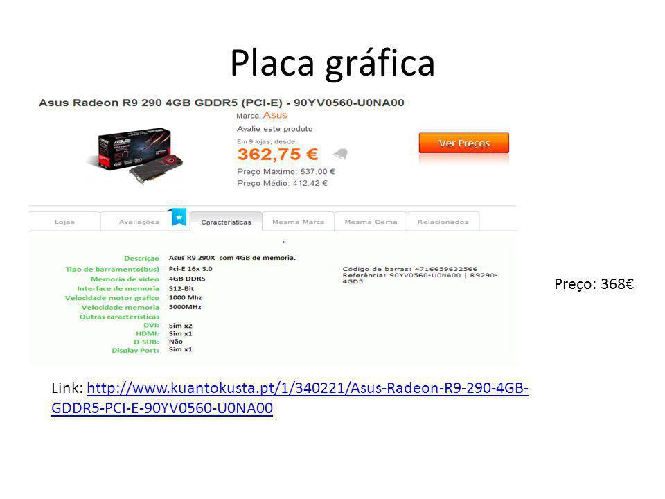 Placa gráfica Preço: 368€ Link: http://www.kuantokusta.pt/1/340221/Asus-Radeon-R9-290-4GB- GDDR5-PCI-E-90YV0560-U0NA00http://www.kuantokusta.pt/1/3402