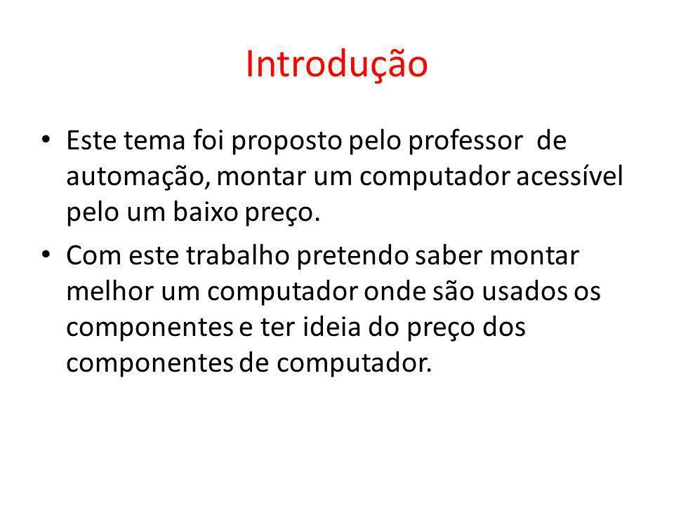 Introdução Este tema foi proposto pelo professor de automação, montar um computador acessível pelo um baixo preço. Com este trabalho pretendo saber mo