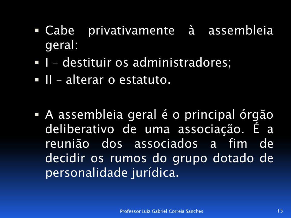  Cabe privativamente à assembleia geral:  I – destituir os administradores;  II – alterar o estatuto.  A assembleia geral é o principal órgão deli