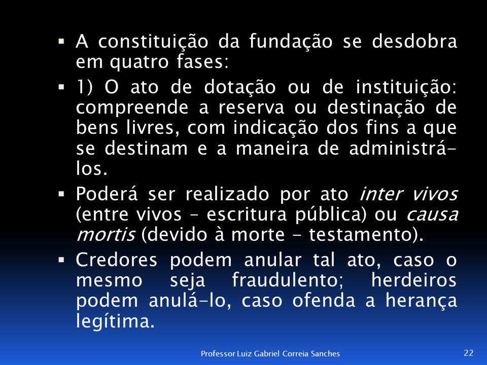  A constituição da fundação se desdobra em quatro fases:  1) O ato de dotação ou de instituição: compreende a reserva ou destinação de bens livres,