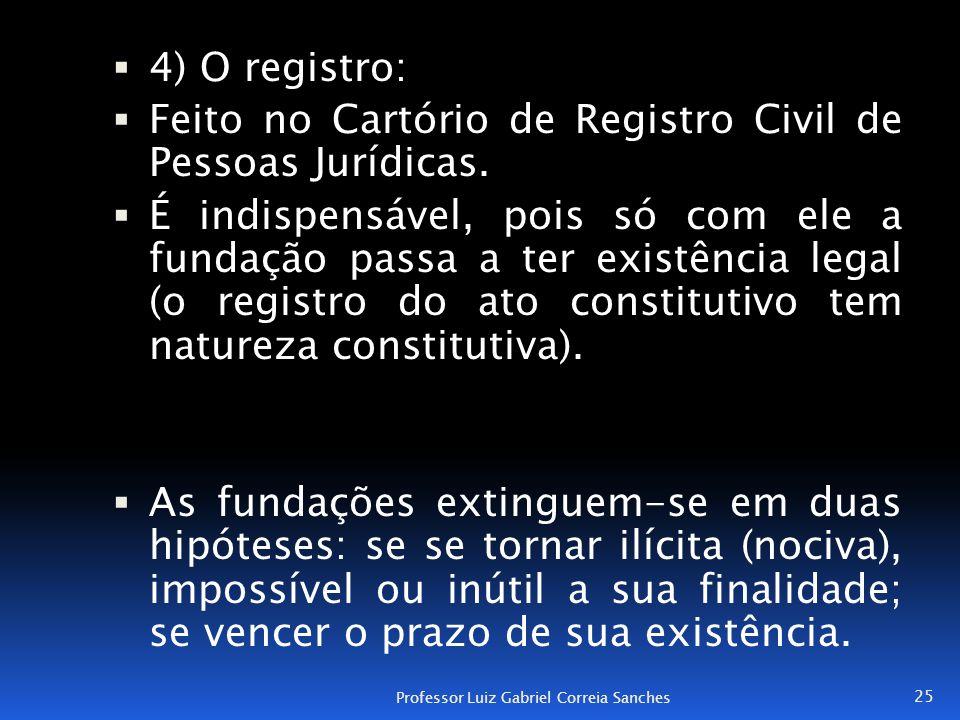  4) O registro:  Feito no Cartório de Registro Civil de Pessoas Jurídicas.  É indispensável, pois só com ele a fundação passa a ter existência lega