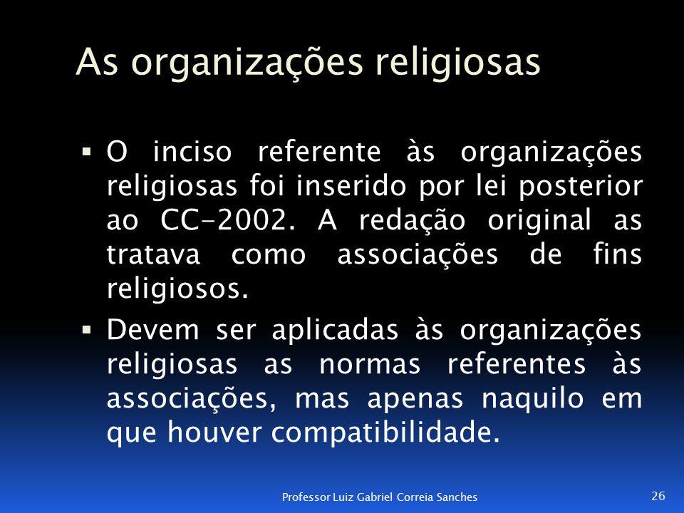 As organizações religiosas  O inciso referente às organizações religiosas foi inserido por lei posterior ao CC-2002. A redação original as tratava co