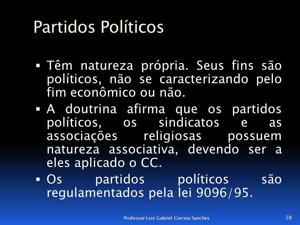 Partidos Políticos  Têm natureza própria. Seus fins são políticos, não se caracterizando pelo fim econômico ou não.  A doutrina afirma que os partid