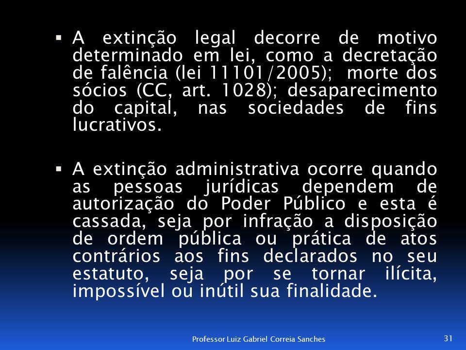  A extinção legal decorre de motivo determinado em lei, como a decretação de falência (lei 11101/2005); morte dos sócios (CC, art. 1028); desaparecim
