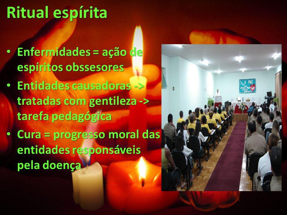 Ritual espírita Enfermidades = ação de espíritos obssesores Enfermidades = ação de espíritos obssesores Entidades causadoras -> tratadas com gentileza