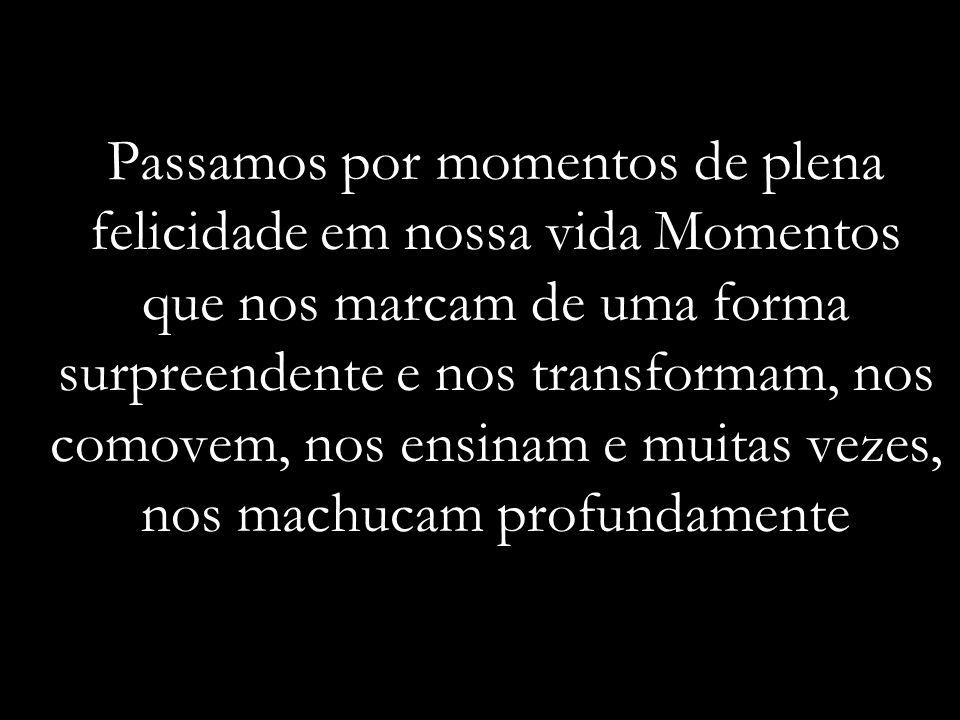 Passamos por momentos de plena felicidade em nossa vida Momentos que nos marcam de uma forma surpreendente e nos transformam, nos comovem, nos ensinam