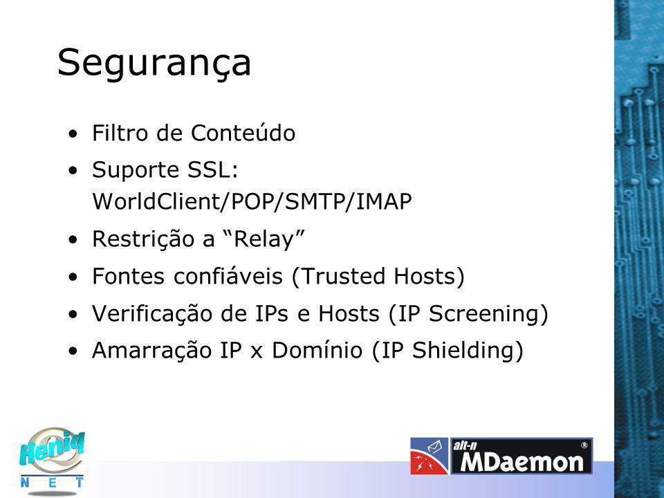 Segurança Filtro de Conteúdo Suporte SSL: WorldClient/POP/SMTP/IMAP Restrição a Relay Fontes confiáveis (Trusted Hosts) Verificação de IPs e Hosts (IP Screening) Amarração IP x Domínio (IP Shielding)