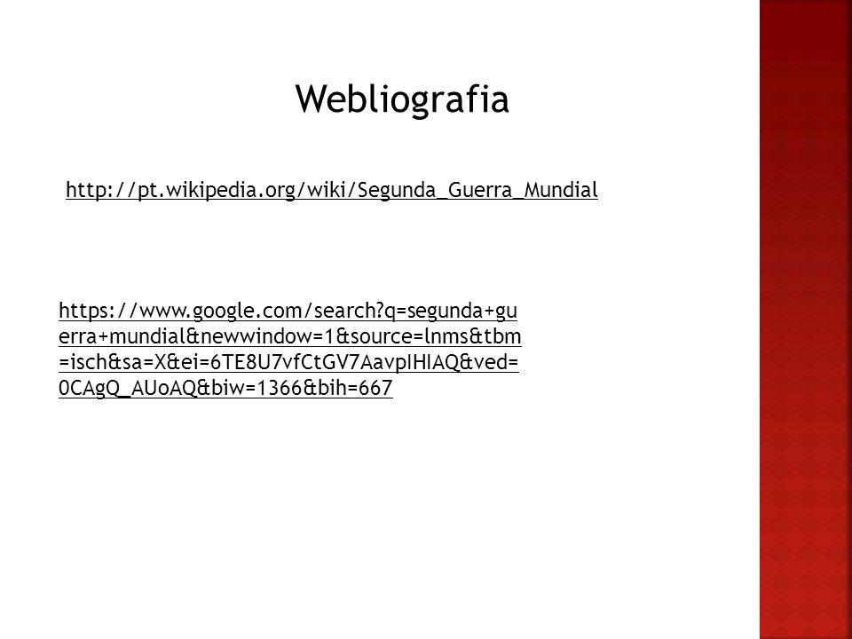 Webliografia http://pt.wikipedia.org/wiki/Segunda_Guerra_Mundial https://www.google.com/search?q=segunda+gu erra+mundial&newwindow=1&source=lnms&tbm =isch&sa=X&ei=6TE8U7vfCtGV7AavpIHIAQ&ved= 0CAgQ_AUoAQ&biw=1366&bih=667