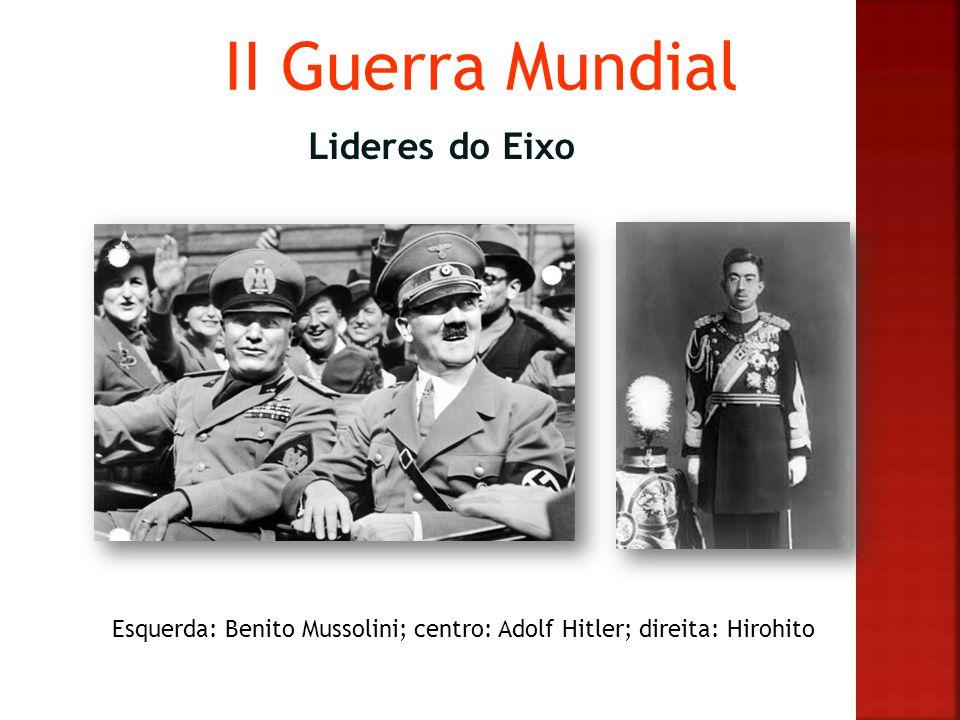 II Guerra Mundial Lideres do Eixo Esquerda: Benito Mussolini; centro: Adolf Hitler; direita: Hirohito