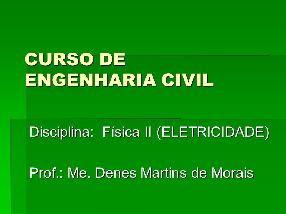 CURSO DE ENGENHARIA CIVIL Disciplina: Física II (ELETRICIDADE) Prof.: Me. Denes Martins de Morais