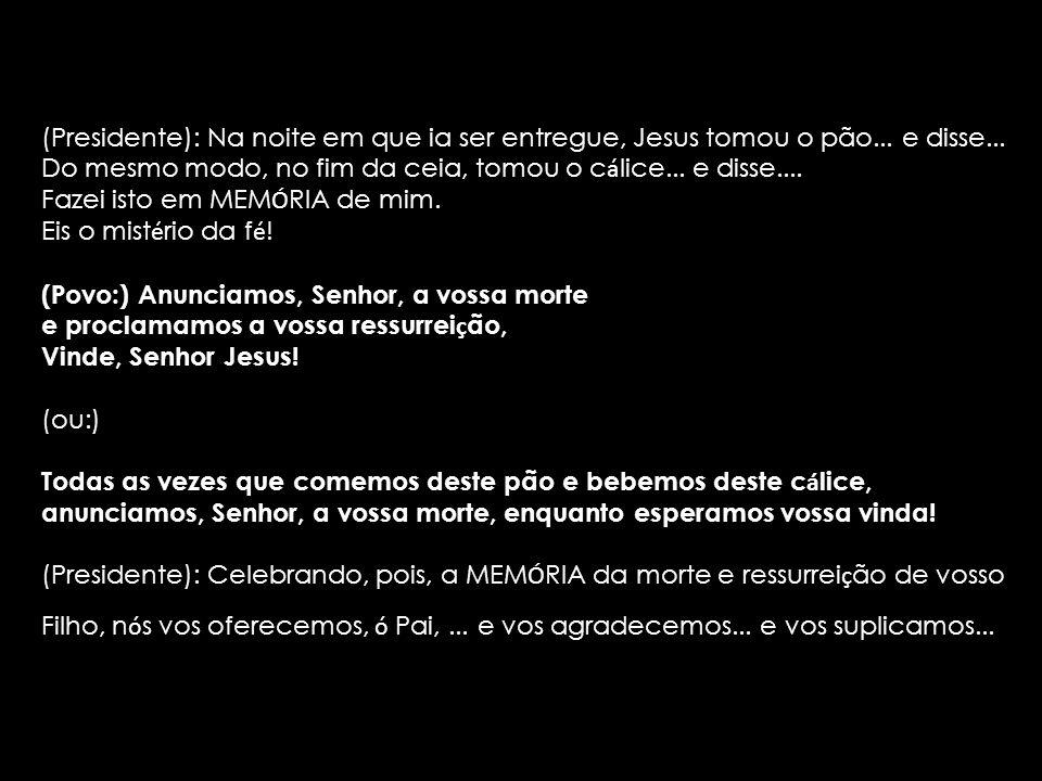 (Presidente): Na noite em que ia ser entregue, Jesus tomou o pão... e disse... Do mesmo modo, no fim da ceia, tomou o c á lice... e disse.... Fazei is