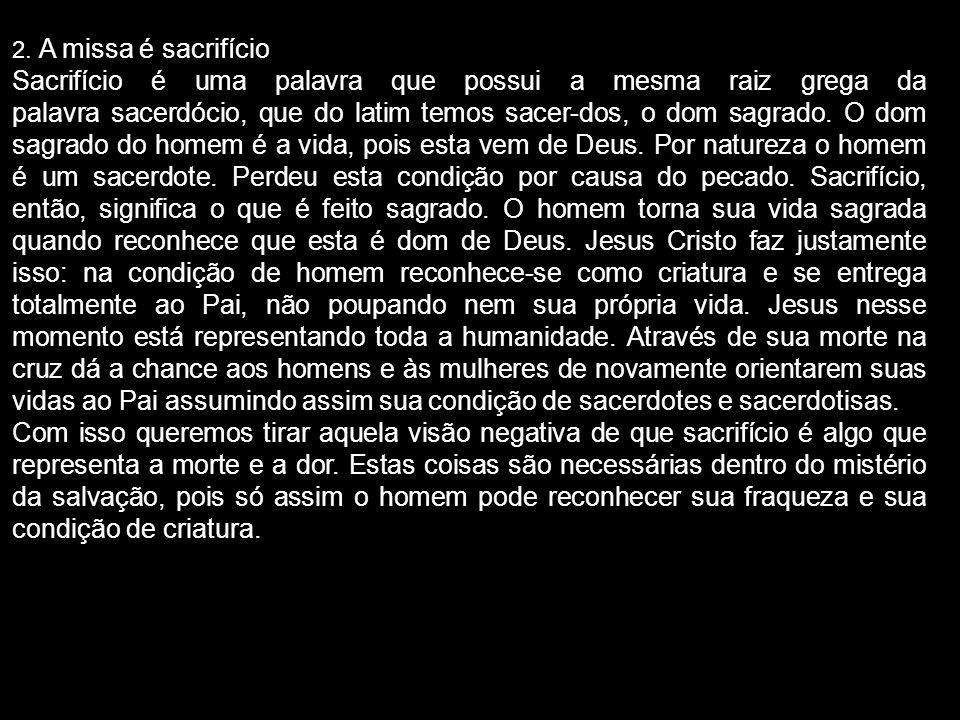 2. A missa é sacrifício Sacrifício é uma palavra que possui a mesma raiz grega da palavra sacerdócio, que do latim temos sacer-dos, o dom sagrado. O d
