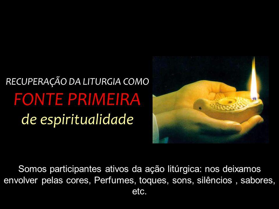RECUPERAÇÃO DA LITURGIA COMO FONTE PRIMEIRA de espiritualidade Somos participantes ativos da ação litúrgica: nos deixamos envolver pelas cores, Perfum