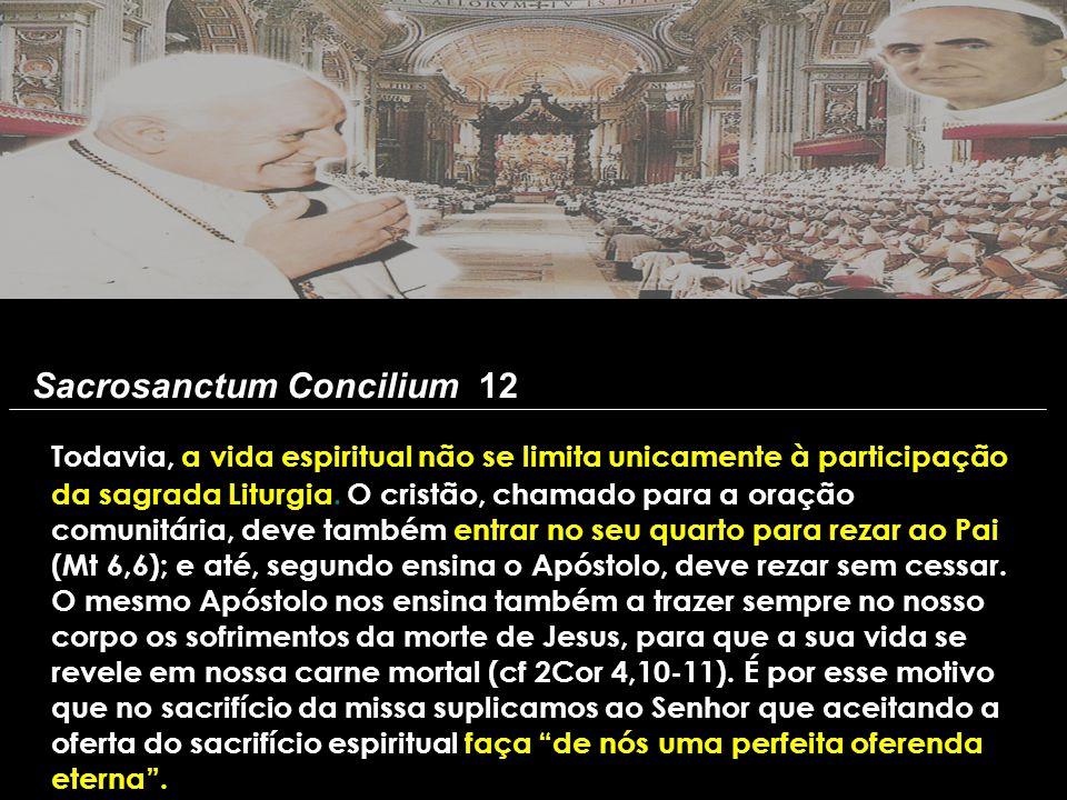 Sacrosanctum Concilium 12 Todavia, a vida espiritual não se limita unicamente à participação da sagrada Liturgia. O cristão, chamado para a oração com