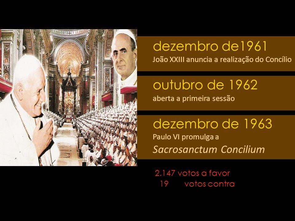 dezembro de1961 João XXIII anuncia a realização do Concílio outubro de 1962 aberta a primeira sessão dezembro de 1963 Paulo VI promulga a Sacrosanctum