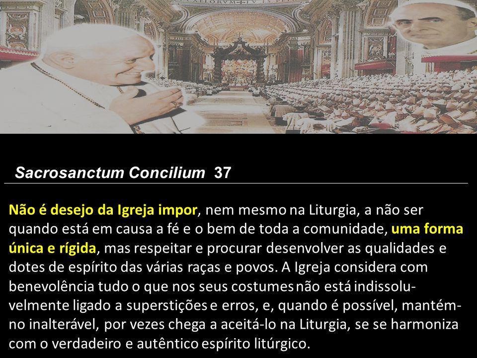 Não é desejo da Igreja impor, nem mesmo na Liturgia, a não ser quando está em causa a fé e o bem de toda a comunidade, uma forma única e rígida, mas r