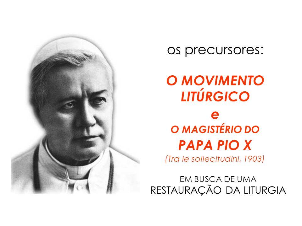 os precursores: O MOVIMENTO LITÚRGICO e O MAGISTÉRIO DO PAPA PIO X (Tra le sollecitudini, 1903) EM BUSCA DE UMA RESTAURAÇÃO DA LITURGIA
