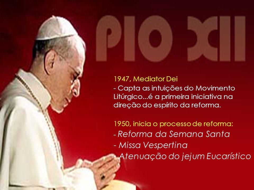 1947, Mediator Dei - Capta as intuições do Movimento Litúrgico...é a primeira iniciativa na direção do espírito da reforma. 1950, inicia o processo de