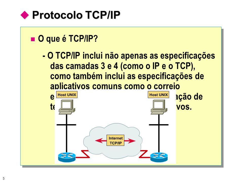 5  Protocolo TCP/IP O que é TCP/IP? - O TCP/IP inclui não apenas as especificações das camadas 3 e 4 (como o IP e o TCP), como também inclui as espec