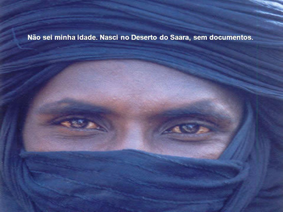 Não sei minha idade. Nasci no Deserto do Saara, sem documentos.