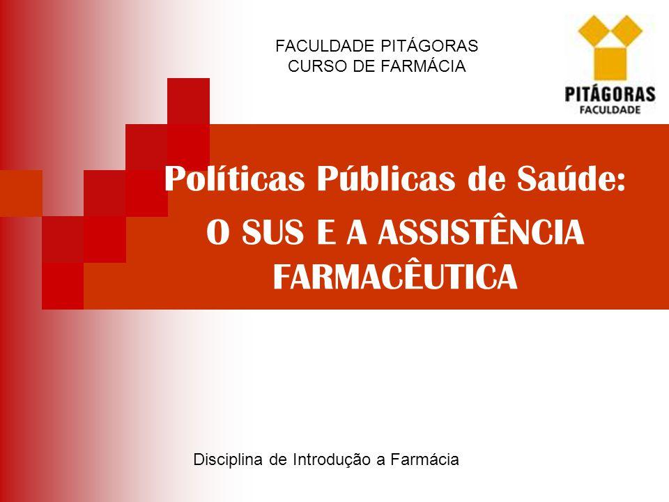 Políticas Públicas de Saúde: O SUS E A ASSISTÊNCIA FARMACÊUTICA FACULDADE PITÁGORAS CURSO DE FARMÁCIA Disciplina de Introdução a Farmácia