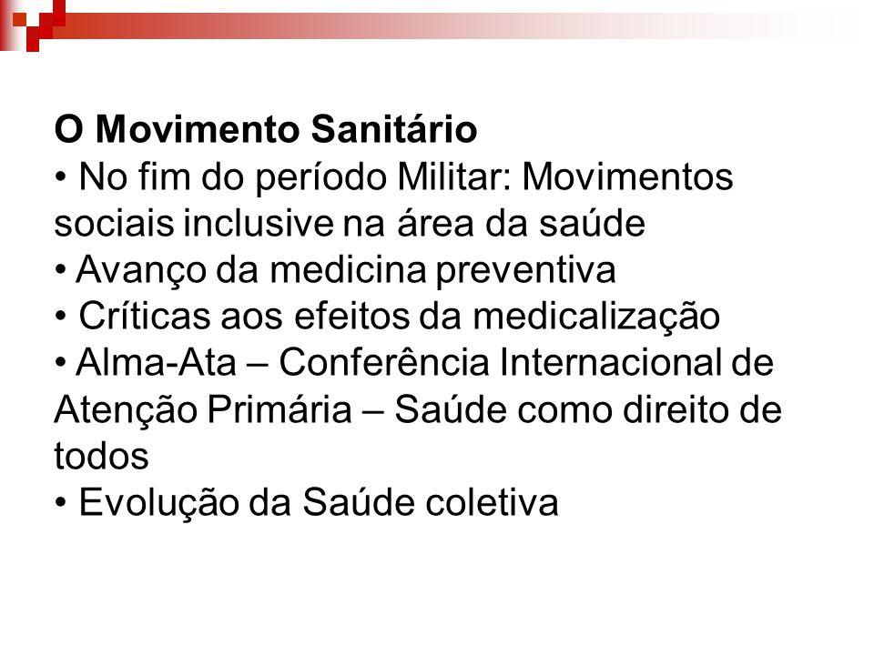 O Movimento Sanitário No fim do período Militar: Movimentos sociais inclusive na área da saúde Avanço da medicina preventiva Críticas aos efeitos da m