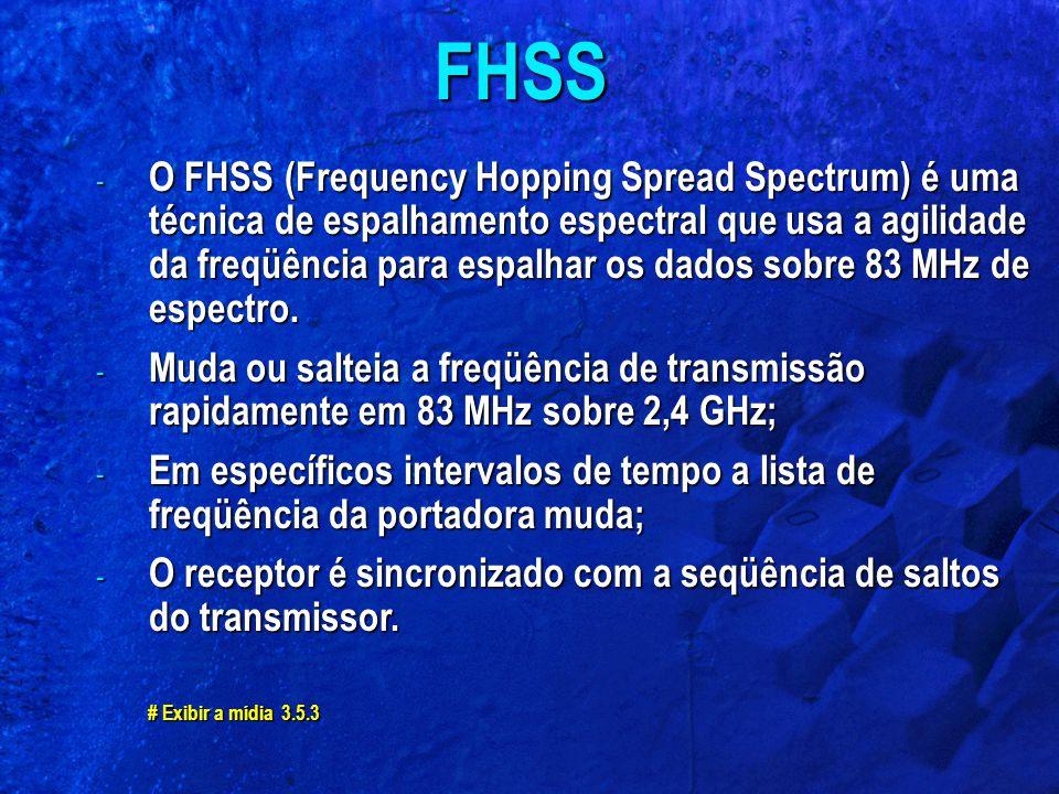 - O FHSS (Frequency Hopping Spread Spectrum) é uma técnica de espalhamento espectral que usa a agilidade da freqüência para espalhar os dados sobre 83