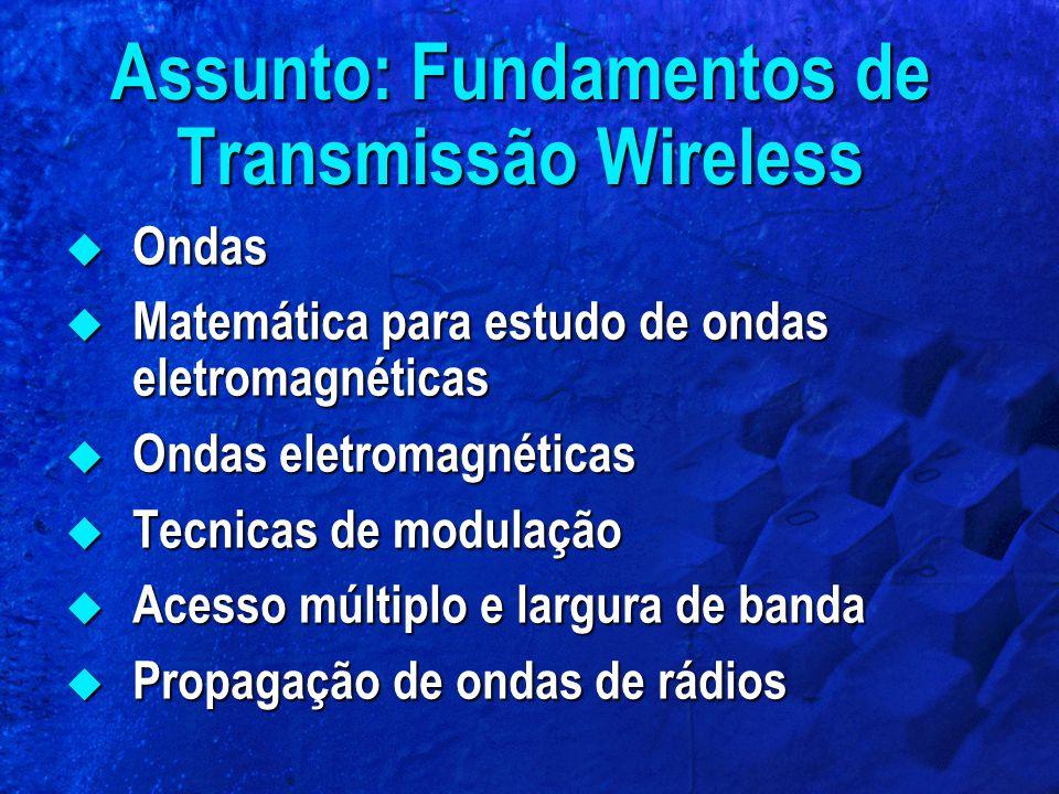 Assunto: Fundamentos de Transmissão Wireless  Ondas  Matemática para estudo de ondas eletromagnéticas  Ondas eletromagnéticas  Tecnicas de modulaç