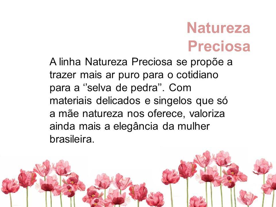 Natureza Preciosa A linha Natureza Preciosa se propõe a trazer mais ar puro para o cotidiano para a ''selva de pedra''. Com materiais delicados e sing