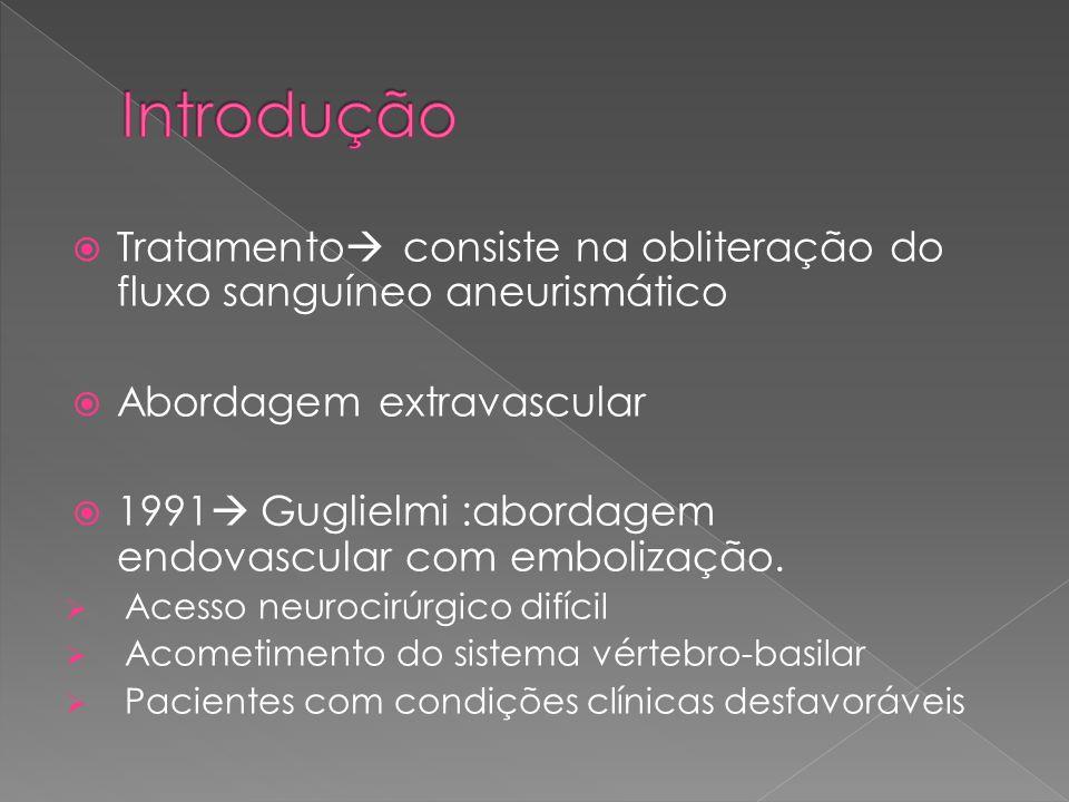  Tratamento  consiste na obliteração do fluxo sanguíneo aneurismático  Abordagem extravascular  1991  Guglielmi :abordagem endovascular com embol