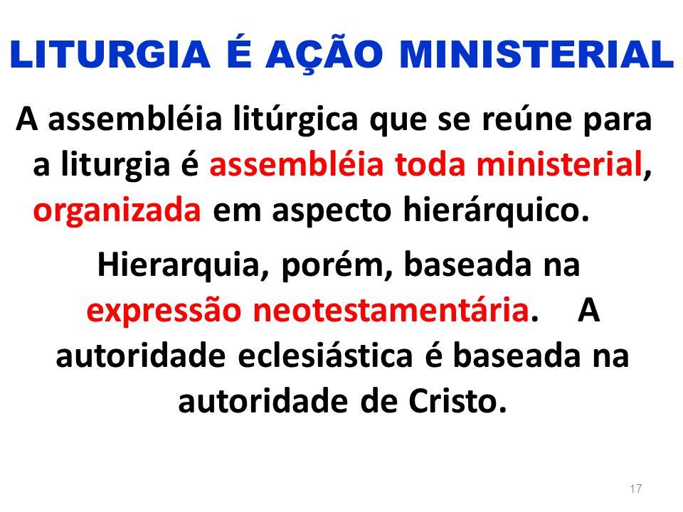 A assembléia litúrgica que se reúne para a liturgia é assembléia toda ministerial, organizada em aspecto hierárquico. Hierarquia, porém, baseada na ex