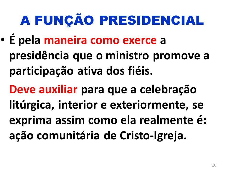 É pela maneira como exerce a presidência que o ministro promove a participação ativa dos fiéis. Deve auxiliar para que a celebração litúrgica, interio