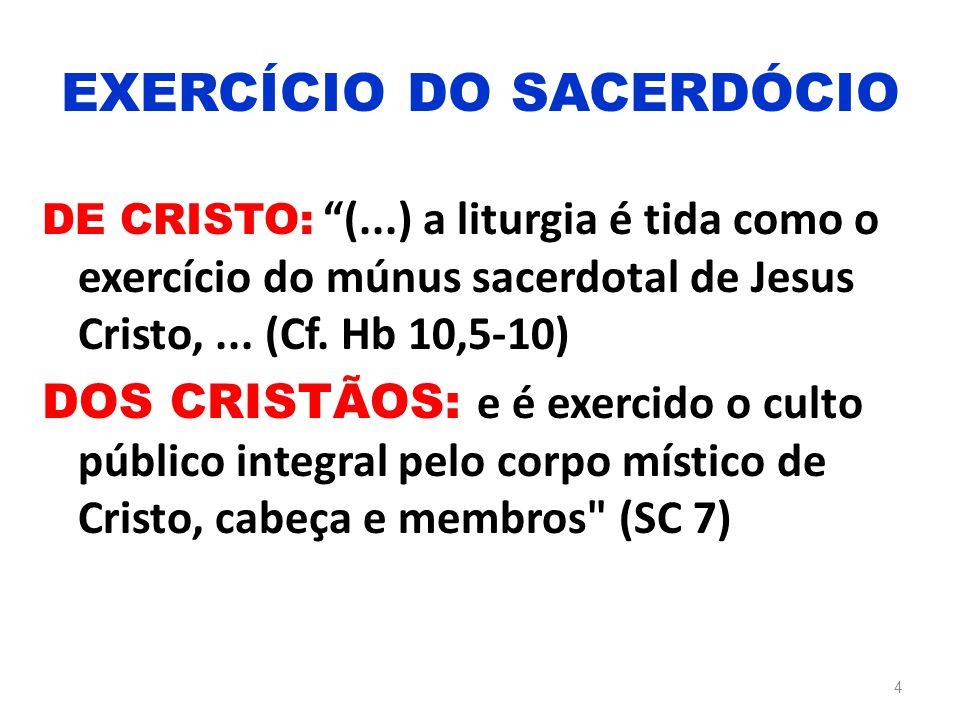 """DE CRISTO: """"(...) a liturgia é tida como o exercício do múnus sacerdotal de Jesus Cristo,... (Cf. Hb 10,5-10) DOS CRISTÃOS: e é exercido o culto públi"""
