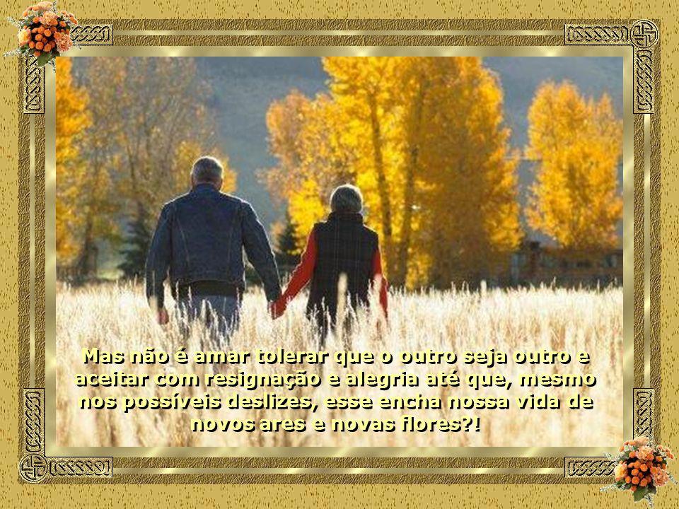 Mas não é amar tolerar que o outro seja outro e aceitar com resignação e alegria até que, mesmo nos possíveis deslizes, esse encha nossa vida de novos ares e novas flores?.